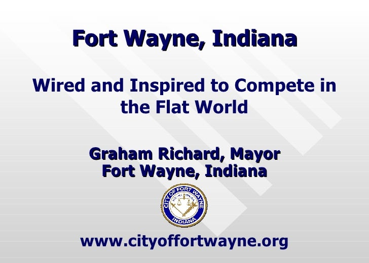 Fort Wayne, Indiana Graham Richard, Mayor Fort Wayne, Indiana Wired and Inspired to Compete in the Flat World www.cityoffo...