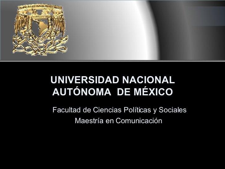 UNIVERSIDAD NACIONAL AUTÓNOMA  DE MÉXICO Facultad de Ciencias Políticas y Sociales Maestría en Comunicación