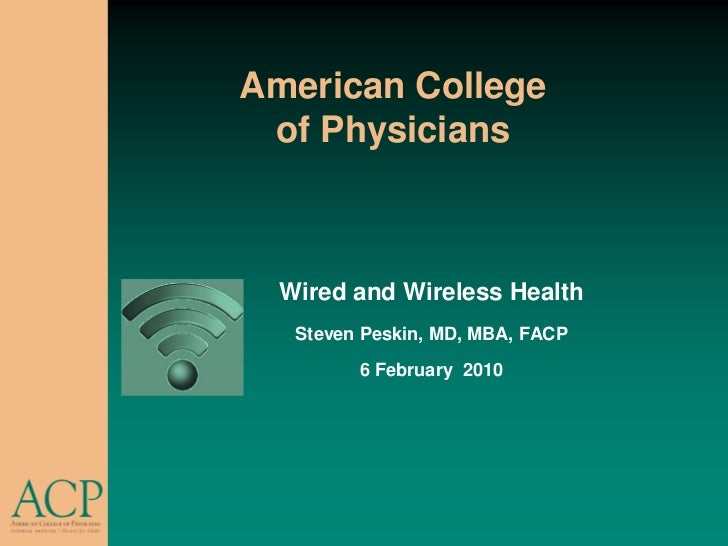 American College  of Physicians      Wired and Wireless Health    Steven Peskin, MD, MBA, FACP          6 February 2010