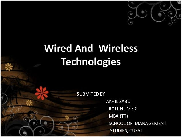 Wired And Wireless Technologies SUBMITED BY AKHIL SABU ROLL NUM : 2 MBA (TT) SCHOOL OF MANAGEMENT STUDIES, CUSAT
