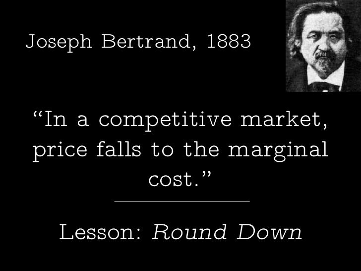""" In a competitive market, price falls to the marginal cost."" Lesson:  Round Down Joseph Bertrand, 1883"
