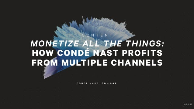 MONETIZE ALL THE THINGS: HOW CONDÉ NAST PROFITS FROM MULTIPLE CHANNELS 08.18.17