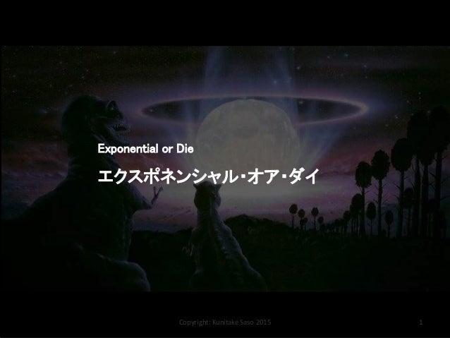 Copyright: Kunitake Saso 2015 1 Exponential or Die エクスポネンシャル・オア・ダイ