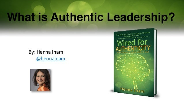 What is Authentic Leadership? By: Henna Inam @hennainam