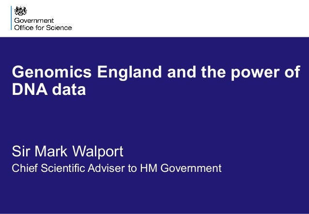 Genomics England and the power of DNA data Sir Mark Walport Chief Scientific Adviser to HM Government