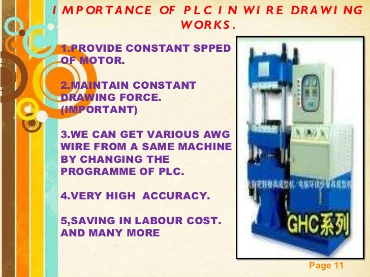 IMPORTANCE OF PLC IN WIRE DRAWING WORKS. 1.PROVIDE CONSTANT SPPED OF MOTOR. 2.MAINTAIN CONSTANT DRAWING FORCE.(IMPORTANT) ...