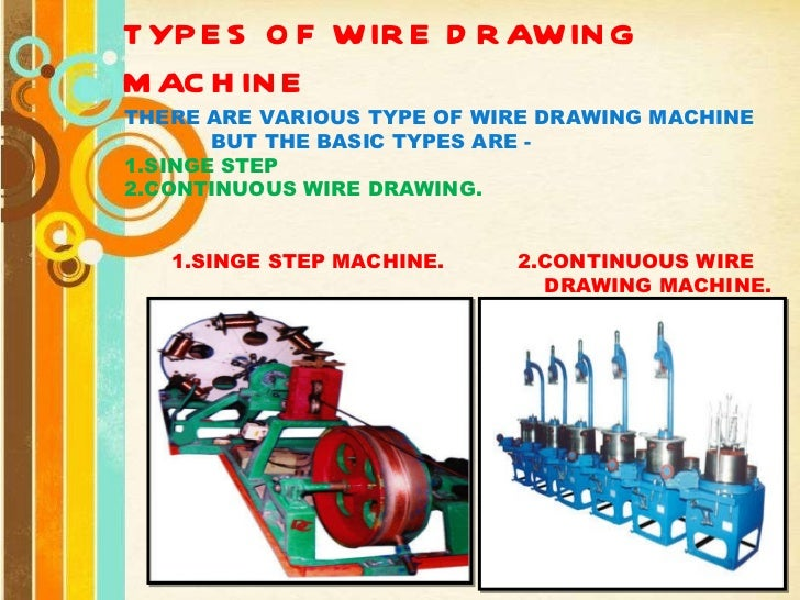 TYPES OF WIRE DRAWING MACHINE THERE ARE VARIOUS TYPE OF WIRE DRAWING MACHINE  BUT THE BASIC TYPES ARE - 1.SINGE STEP 2.CON...