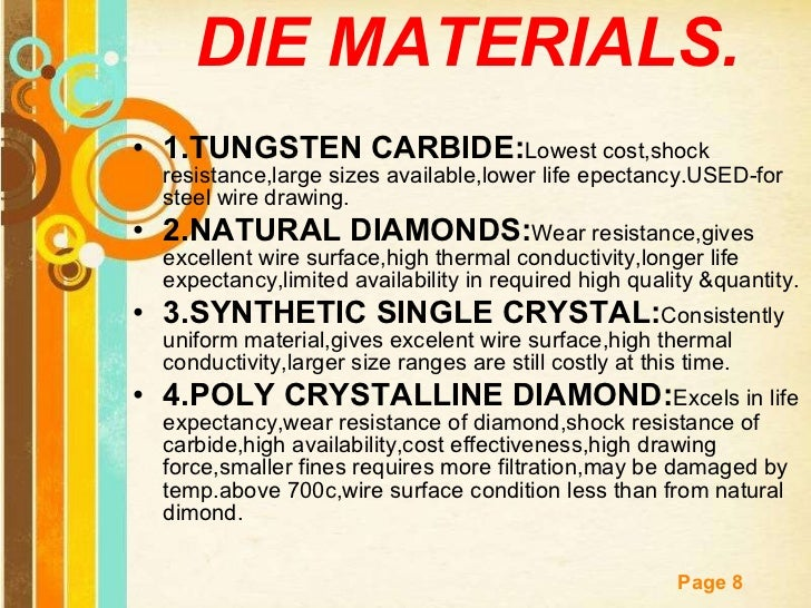 DIE MATERIALS. <ul><li>1.TUNGSTEN CARBIDE: Lowest cost,shock resistance,large sizes available,lower life epectancy.USED-fo...