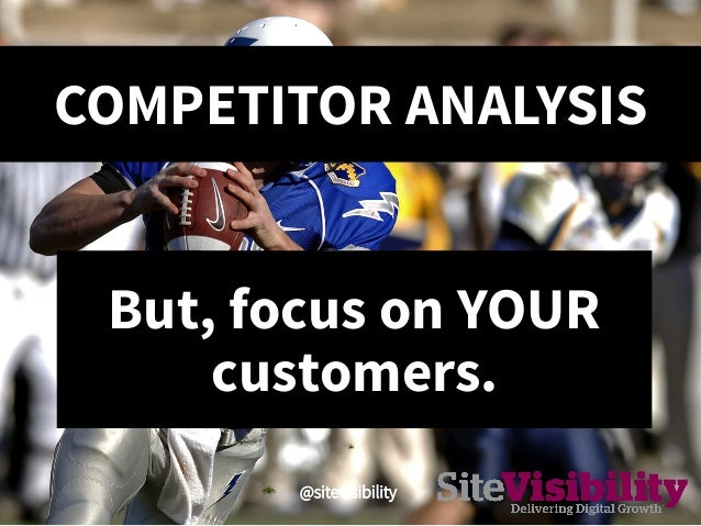 COMPETITOR ANALYSIS @sitevisibility  But, focus on YOUR customers.