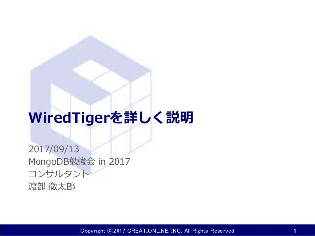 Copyright ⓒ2017 CREATIONLINE, INC. All Rights Reserved WiredTigerを詳しく説明 2017/09/13 MongoDB勉強会 in 2017 コンサルタント 渡部 徹太郎 1