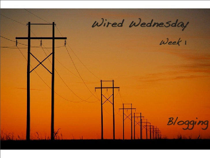Wired Wednesday           Week 1                Blogging