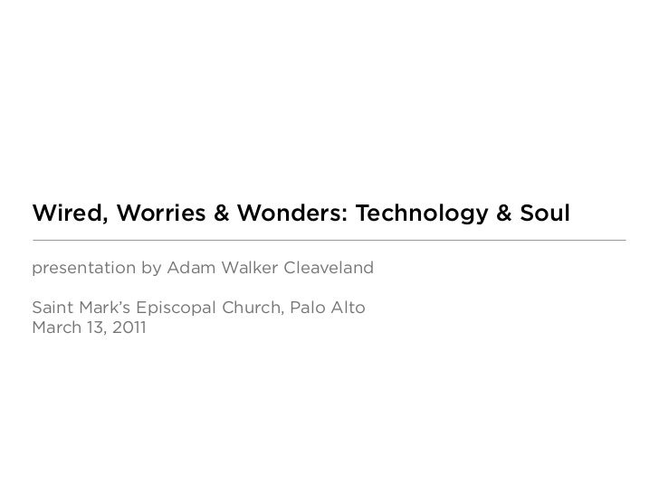 Wired, Worries & Wonders: Technology & Soulpresentation by Adam Walker CleavelandSaint Mark's Episcopal Church, Palo AltoM...