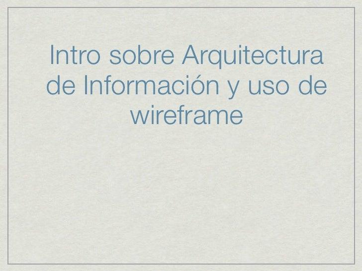 Intro sobre Arquitecturade Información y uso de        wireframe