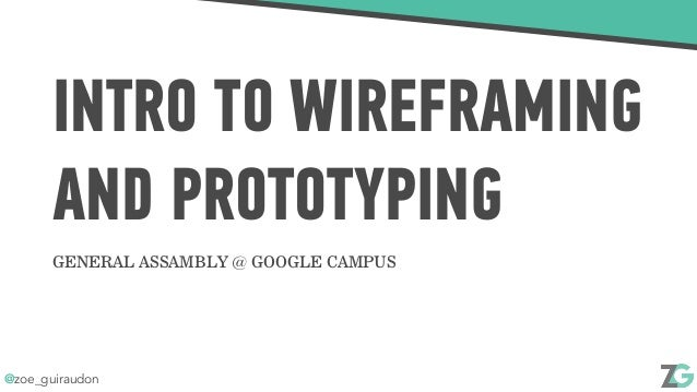 @zoe_guiraudon INTRO TO WIREFRAMING AND PROTOTYPING GENERAL ASSAMBLY @ GOOGLE CAMPUS