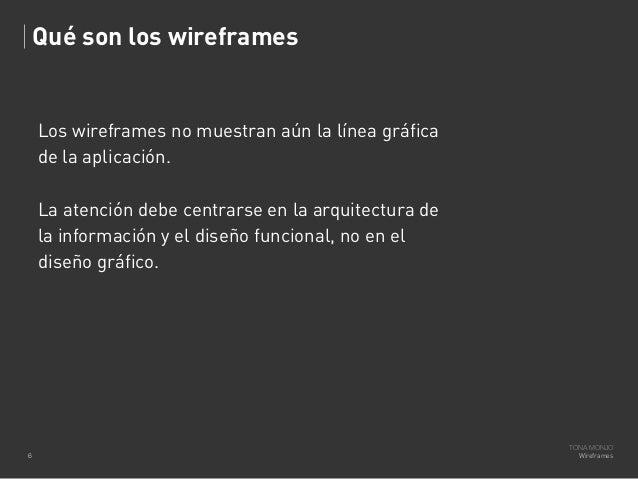 Qué son los wireframes  Los wireframes no muestran aún la línea gráfica de la aplicación. La atención debe centrarse en la...