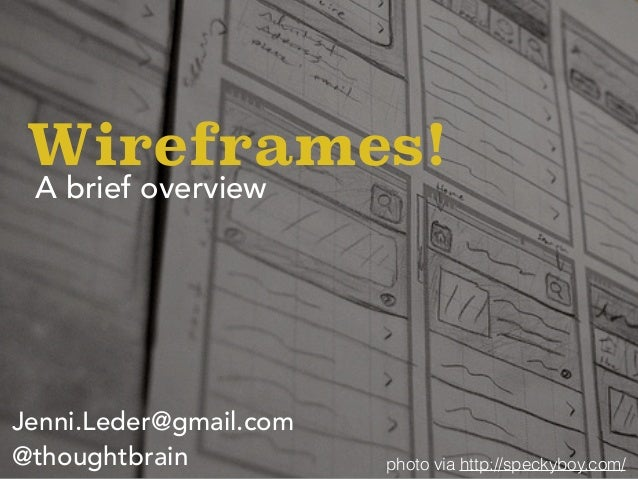 A brief overview Wireframes! photo via http://speckyboy.com/ Jenni.Leder@gmail.com @thoughtbrain