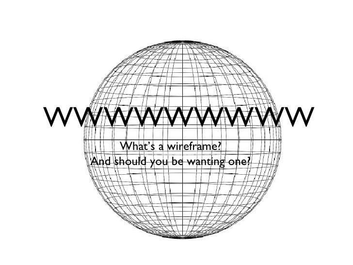 WWWWWWWWW <ul><li>What's a wireframe? </li></ul><ul><li>And should you be wanting one? </li></ul>