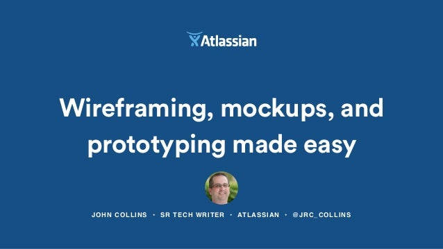 JOHN COLLINS • SR TECH WRITER • ATLASSIAN • @JRC_COLLINS Wireframing, mockups, and prototyping made easy