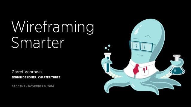Wireframing  Smarter  Garret Voorhees  SENIOR DESIGNER, CHAPTER THREE  BADCAMP / NOVEMBER 9, 2014