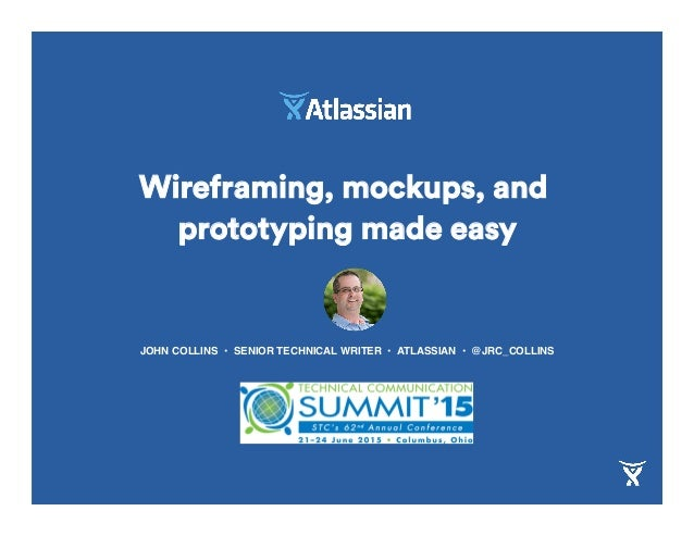Wireframing, mockups, and prototyping made easy JOHN COLLINS • SENIOR TECHNICAL WRITER • ATLASSIAN • @JRC_COLLINS