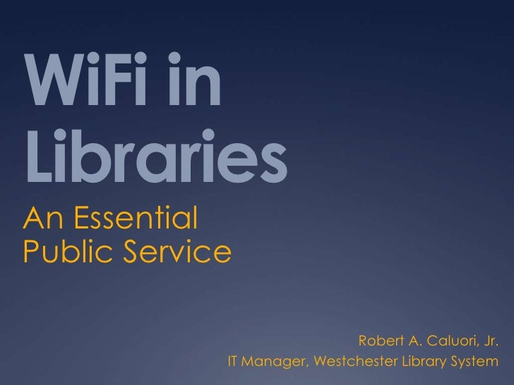 WiFi in Libraries<br />An Essential Public Service<br />Robert A. Caluori, Jr.<br />IT Manager, Westchester Library System...