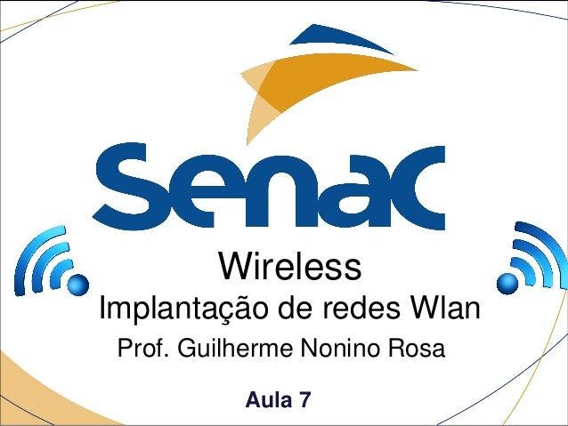 Wireless Implantação de redes Wlan Prof. Guilherme Nonino Rosa Aula 7