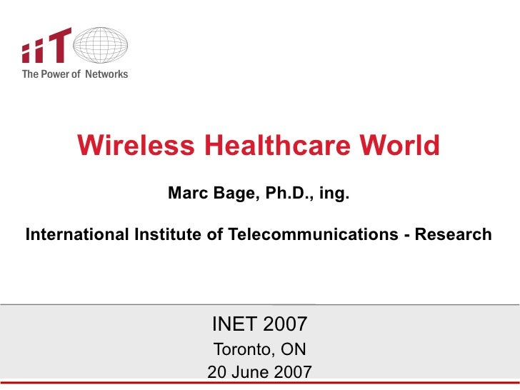 Wireless Healthcare World Marc Bage, Ph.D., ing. International Institute of Telecommunications - Research INET 2007 Toront...