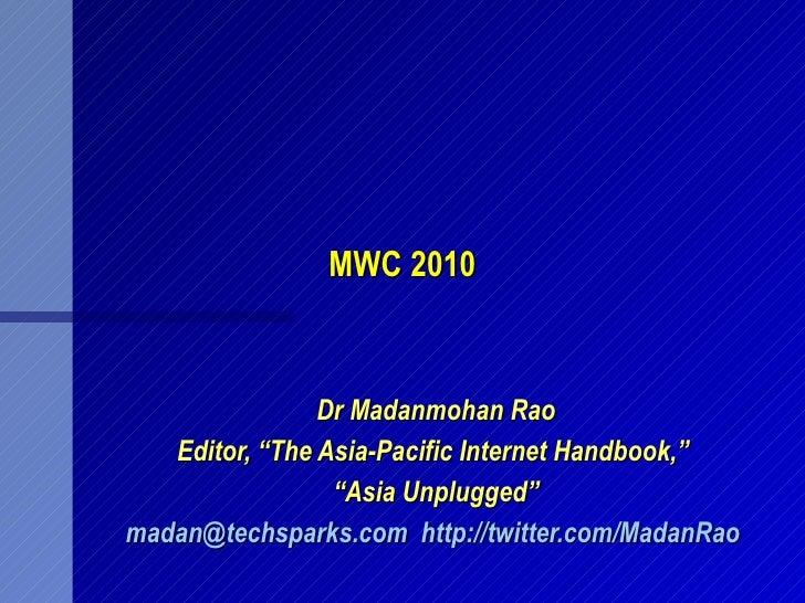 "MWC 2010 Dr Madanmohan Rao Editor, ""The Asia-Pacific Internet Handbook,""  "" Asia Unplugged"" [email_address]   http://twitt..."