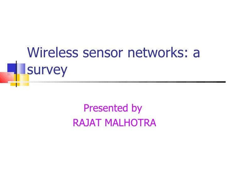 Wireless sensor networks: a survey Presented by  RAJAT MALHOTRA