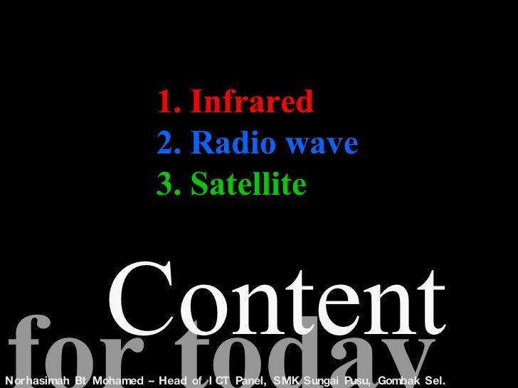 1. Infrared 2. Radio wave 3. Satellite for today Content  Norhasimah Bt Mohamed – Head of ICT Panel, SMK Sungai Pusu, Gomb...