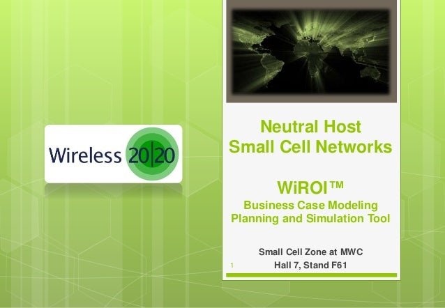 1 Small Cell Zone at MWC Hall 7, Stand F61 Neutral Host Small Cell Networks WiROI™ Business Case Modeling Planning and Sim...