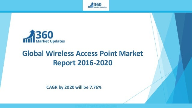 www.360marketupdates.com Global Wireless Access Point Market Report 2016-2020 CAGR by 2020 will be 7.76%