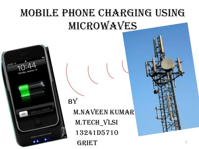 Mobile Phone Charging Using Microwaves  BY m.NAVEEN KUMAR M.Tech_vlsi 13241d5710 griet  1