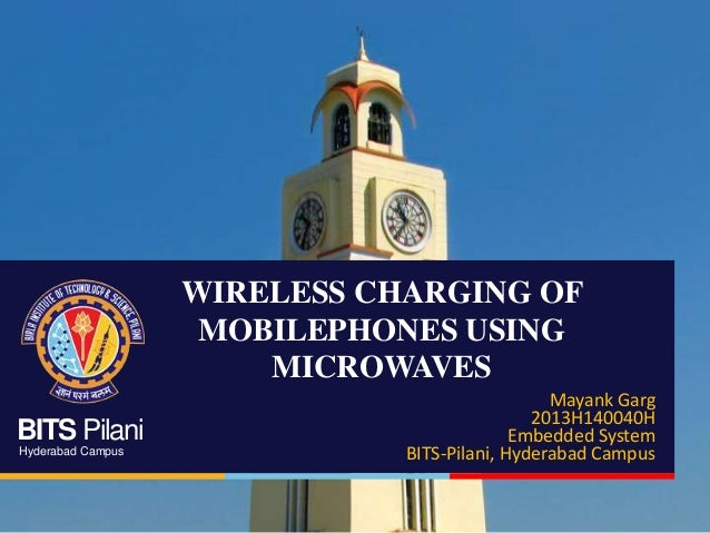 BITS Pilani Hyderabad Campus WIRELESS CHARGING OF MOBILEPHONES USING MICROWAVES Mayank Garg 2013H140040H Embedded System B...