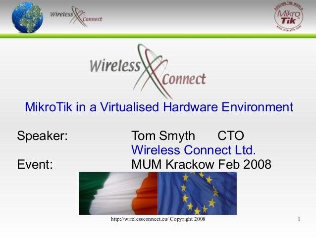 Virtualised MikroTik  MikroTik in a Virtualised Hardware Environment Speaker: Event:  Tom Smyth CTO Wireless Connect Ltd. ...