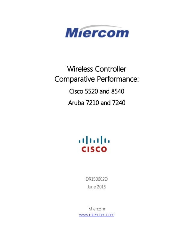 Wireless Controller Comparative Performance: Cisco 5520 and 8540 Aruba 7210 and 7240 DR150602D June 2015 Miercom www.mierc...