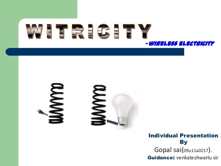 -wireless electricityIndividual Presentation           By  Gopal sai(09u11a0217).Guidance: venkateshwarlu sir