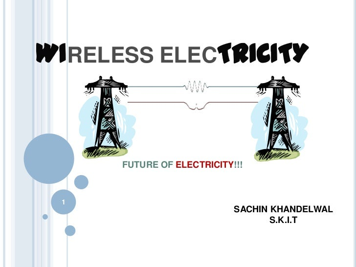 WIRELESS ELECTRICITY      FUTURE OF ELECTRICITY!!! 1                            SACHIN KHANDELWAL                         ...