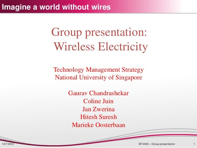 Imagine a world without wires             Group presentation:             Wireless Electricity             Technology Mana...