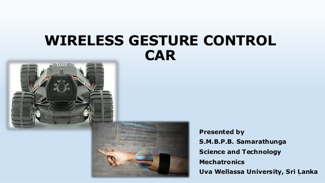 WIRELESS GESTURE CONTROL CAR Presented by S.M.B.P.B. Samarathunga Science and Technology Mechatronics Uva Wellassa Univers...
