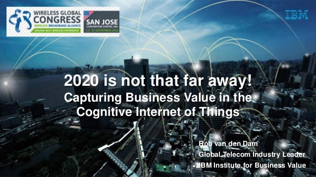 Watson IoT / Presentation Title / Date1 2020 is not that far away! Capturing Business Value in the Cognitive Internet of T...