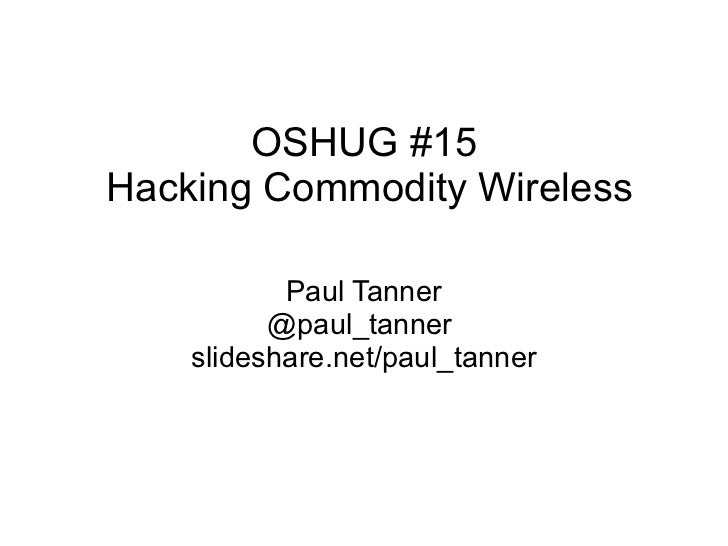 OSHUG #15Hacking Commodity Wireless           Paul Tanner          @paul_tanner    slideshare.net/paul_tanner