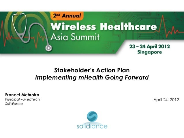Stakeholder's Action Plan                Implementing mHealth Going ForwardPraneet MehrotraPrincipal – MedTech            ...