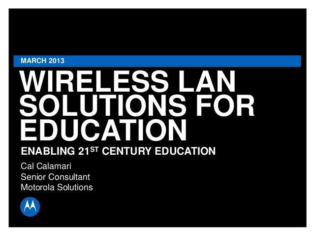 MARCH 2013  WIRELESS LAN SOLUTIONS FOR EDUCATION ENABLING 21ST CENTURY EDUCATION Cal Calamari Senior Consultant Motorola S...