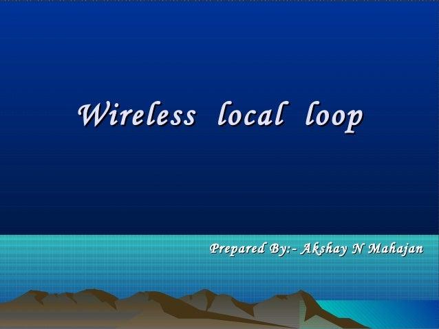 Wireless local loopWireless local loop Prepared By:- Akshay N MahajanPrepared By:- Akshay N Mahajan