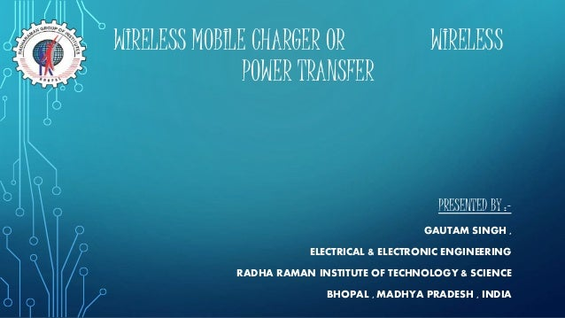 WIRELESS MOBILE CHARGER OR WIRELESS POWER TRANSFER PRESENTED BY :- GAUTAM SINGH , ELECTRICAL & ELECTRONIC ENGINEERING RADH...