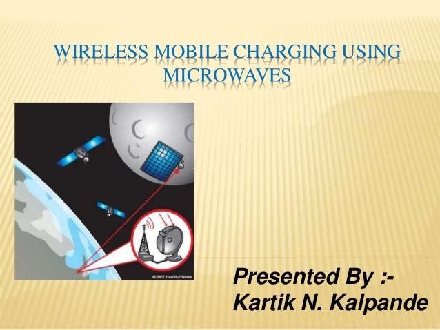 WIRELESS MOBILE CHARGING USING MICROWAVES Presented By :- Kartik N. Kalpande