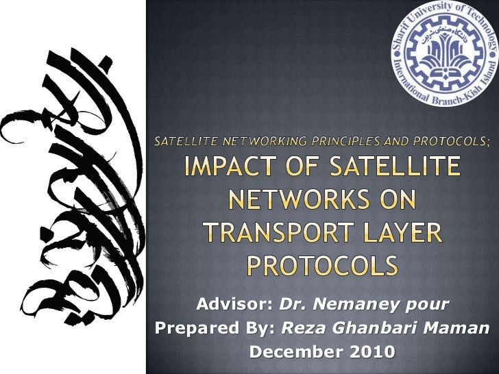 Satellite Networking Principles and Protocols;Impact of Satellite Networks on Transport Layer Protocols<br />Advisor: Dr. ...