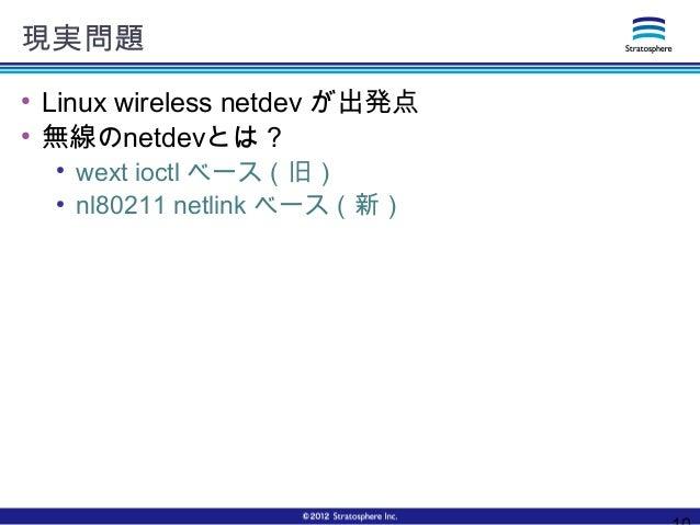 現実問題 ● Linux wireless netdev が出発点 ● 無線のnetdevとは? ● wext ioctl ベース(旧) ● nl80211 netlink ベース(新)