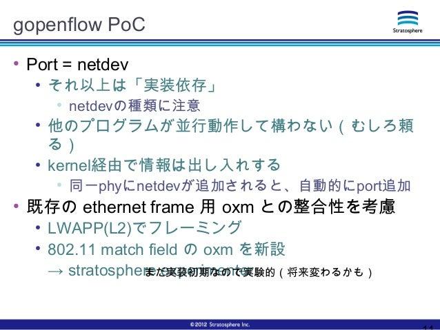 gopenflow PoC ● Port = netdev ● それ以上は「実装依存」 ● netdevの種類に注意 ● 他のプログラムが並行動作して構わない(むしろ頼 る) ● kernel経由で情報は出し入れする ● 同一phyにnetde...